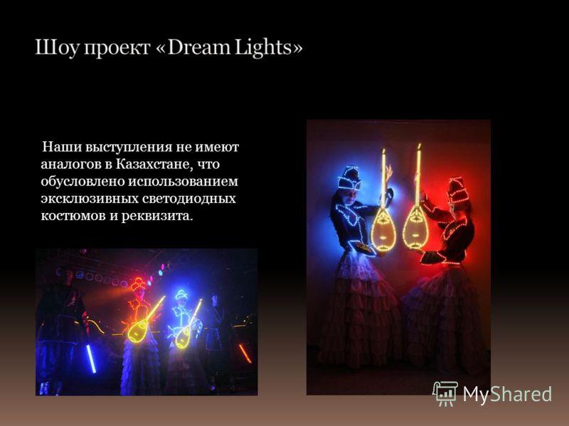 Наши выступления не имеют аналогов в Казахстане, что обусловлено использованием эксклюзивных светодиодных костюмов и реквизита.
