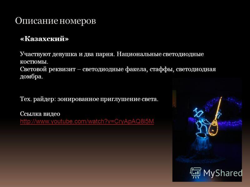 «Казахский» Участвуют девушка и два парня. Национальные светодиодные костюмы. Световой реквизит – светодиодные факела, стаффы, светодиодная домбра. Тех. райдер: зонированное приглушение света. Ссылка видео http://www.youtube.com/watch?v=CryApAQ8l5M