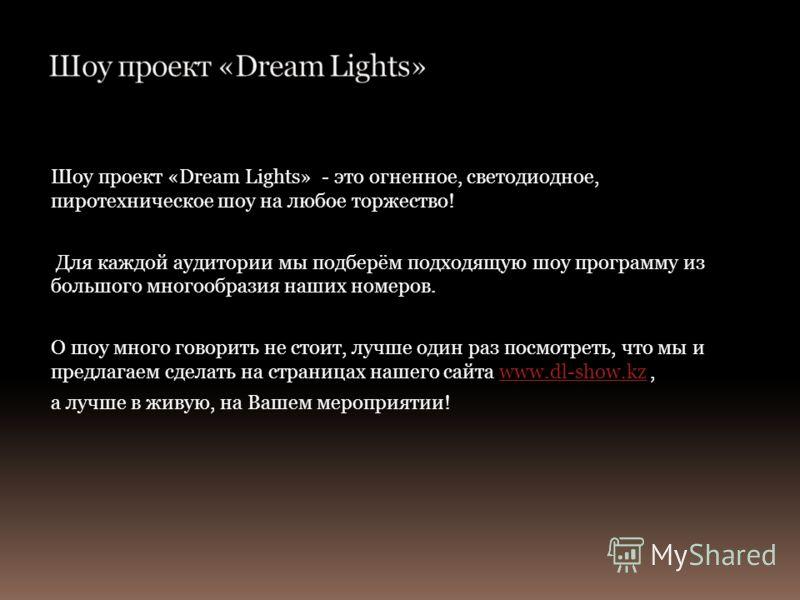 Шоу проект «Dream Lights» - это огненное, светодиодное, пиротехническое шоу на любое торжество! Для каждой аудитории мы подберём подходящую шоу программу из большого многообразия наших номеров. О шоу много говорить не стоит, лучше один раз посмотреть