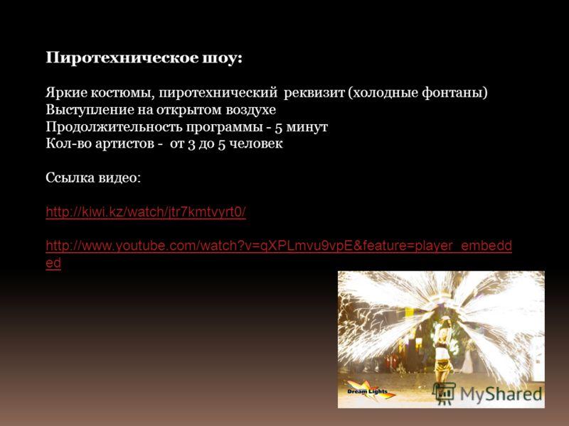 Пиротехническое шоу: Яркие костюмы, пиротехнический реквизит (холодные фонтаны) Выступление на открытом воздухе Продолжительность программы - 5 минут Кол-во артистов - от 3 до 5 человек Ссылка видео: http://kiwi.kz/watch/jtr7kmtvyrt0/ http://www.yout