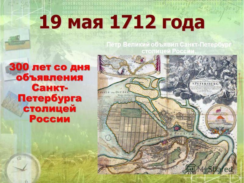 19 мая 1712 года Пётр Великий объявил Санкт-Петербург столицей России. 300 лет со дня объявления Санкт- Петербурга столицей России