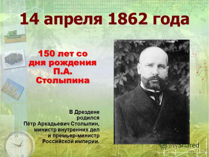 14 апреля 1862 года В Дрездене родился Пётр Аркадьевич Столыпин, министр внутренних дел и премьер-министр Российской империи. 150 лет со дня рождения П.А. Столыпина