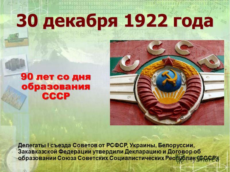 30 декабря 1922 года Делегаты I съезда Советов от РСФСР, Украины, Белоруссии, Закавказской Федерации утвердили Декларацию и Договор об образовании Союза Советских Социалистических Республик (СССР). 90 лет со дня образования СССР