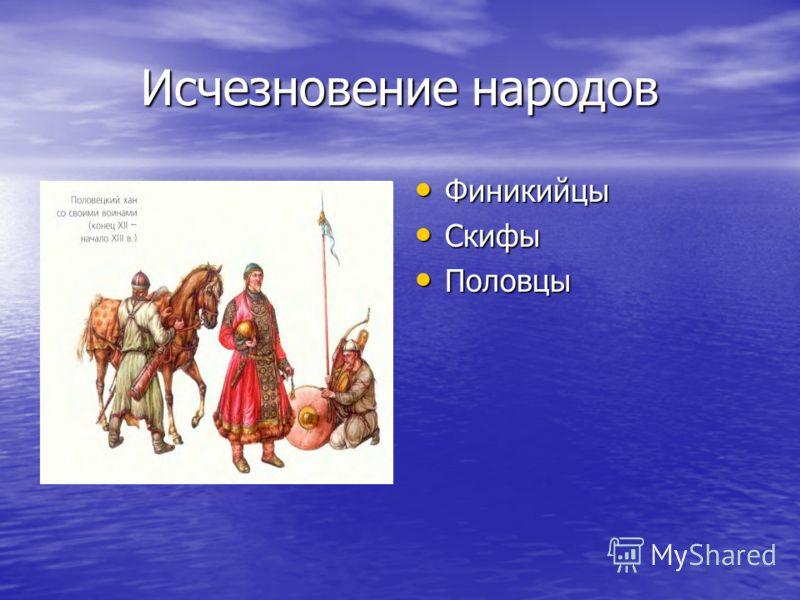 Исчезновение народов Финикийцы Финикийцы Скифы Скифы Половцы Половцы