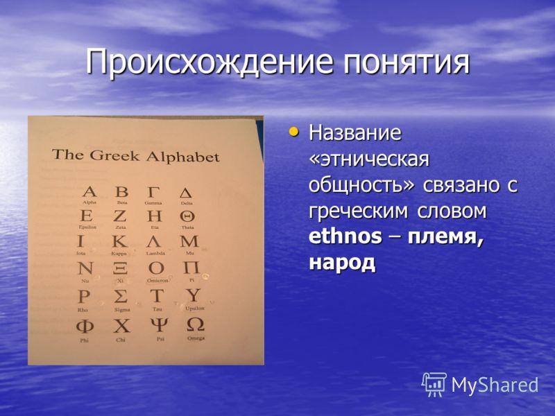 Происхождение понятия Название «этническая общность» связано с греческим словом ethnos – племя, народ Название «этническая общность» связано с греческим словом ethnos – племя, народ