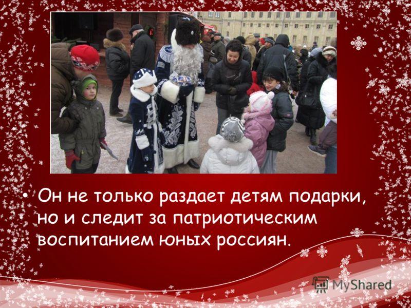 Он не только раздает детям подарки, но и следит за патриотическим воспитанием юных россиян.