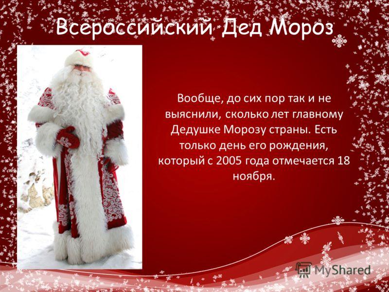 Всероссийский Дед Мороз Вообще, до сих пор так и не выяснили, сколько лет главному Дедушке Морозу страны. Есть только день его рождения, который с 2005 года отмечается 18 ноября.