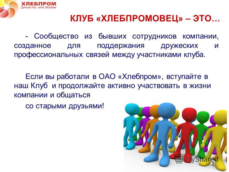 2 - Сообщество из бывших сотрудников компании, созданное для поддержания дружеских и профессиональных связей между участниками клуба. Если вы работали в ОАО «Хлебпром», вступайте в наш Клуб и продолжайте активно участвовать в жизни компании и общатьс