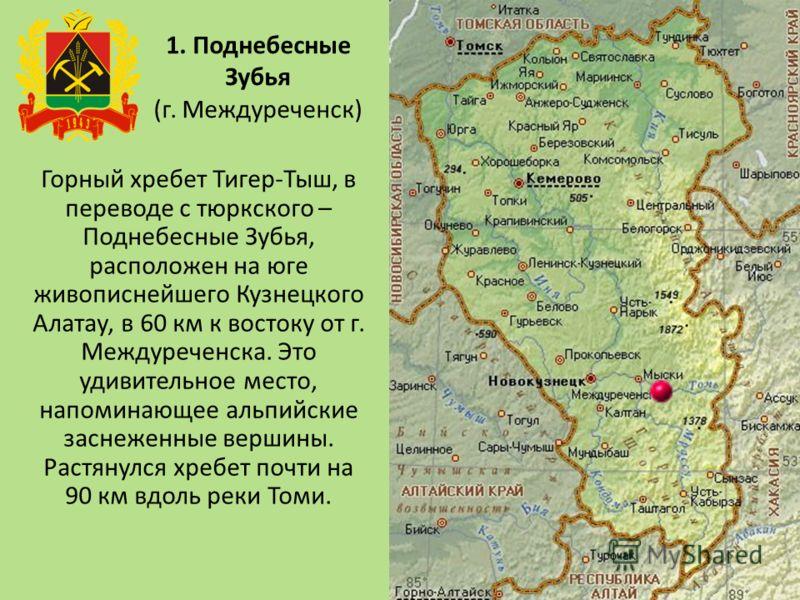 1. Поднебесные Зубья (г. Междуреченск) Горный хребет Тигер-Тыш, в переводе с тюркского – Поднебесные Зубья, расположен на юге живописнейшего Кузнецкого Алатау, в 60 км к востоку от г. Междуреченска. Это удивительное место, напоминающее альпийские зас