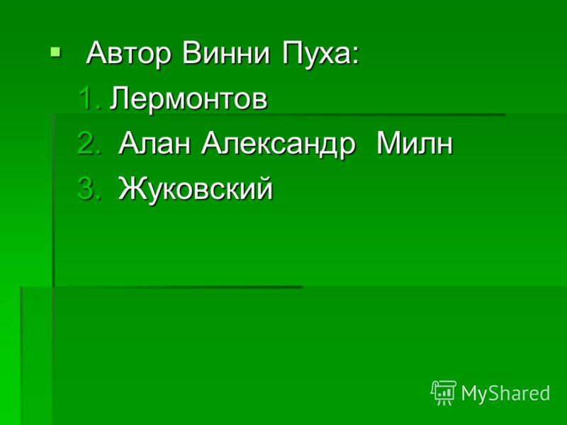 Автор Винни Пуха: Автор Винни Пуха: 1.Лермонтов 2. Алан Александр Милн 3. Жуковский