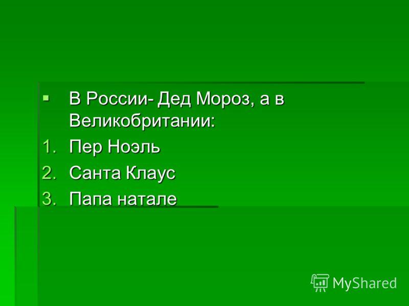 В России- Дед Мороз, а в Великобритании: В России- Дед Мороз, а в Великобритании: 1.Пер Ноэль 2.Санта Клаус 3.Папа натале