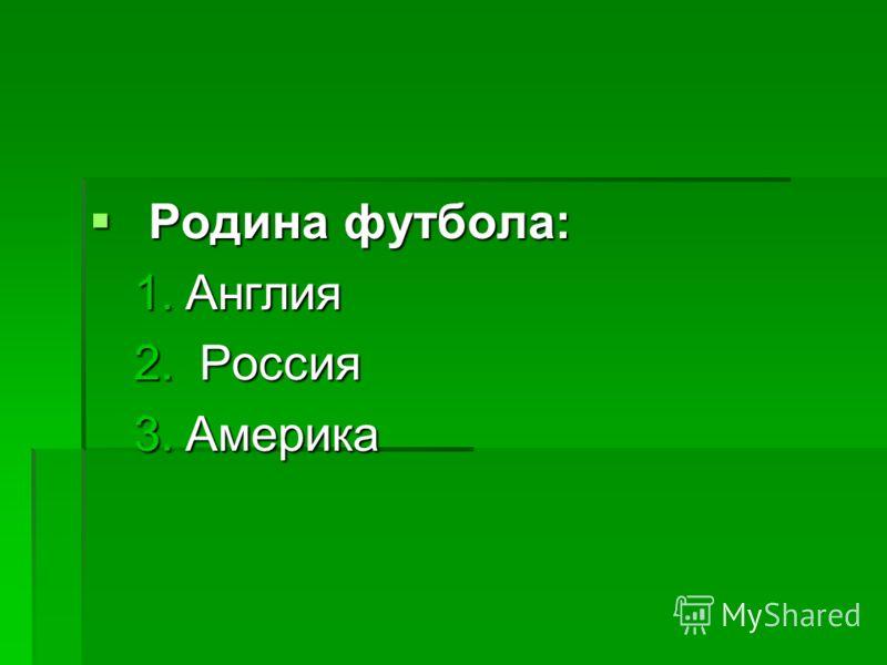 Родина футбола: Родина футбола: 1.Англия 2. Россия 3.Америка