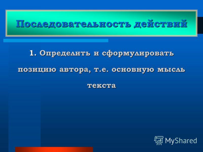 Последовательность действий 1. Определить и сформулировать позицию автора, т.е. основную мысль текста