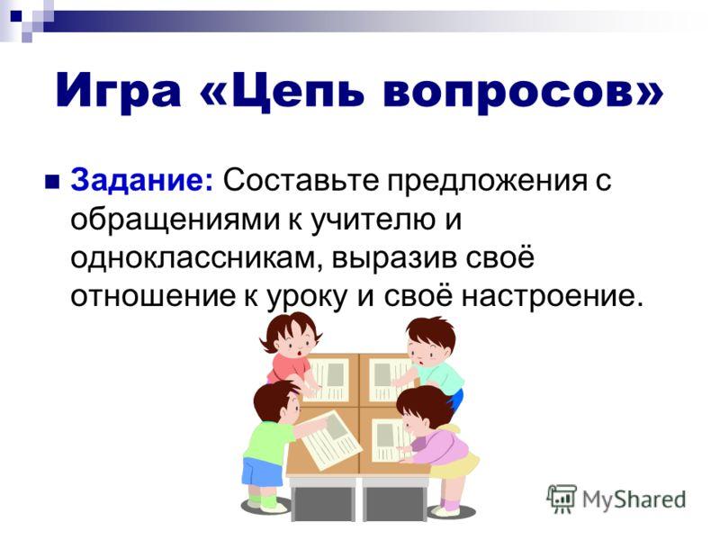 Игра «Цепь вопросов» Задание: Составьте предложения с обращениями к учителю и одноклассникам, выразив своё отношение к уроку и своё настроение.