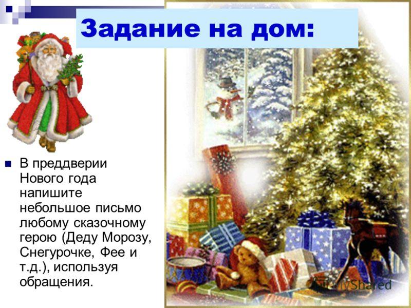 В преддверии Нового года напишите небольшое письмо любому сказочному герою (Деду Морозу, Снегурочке, Фее и т.д.), используя обращения. Задание на дом: