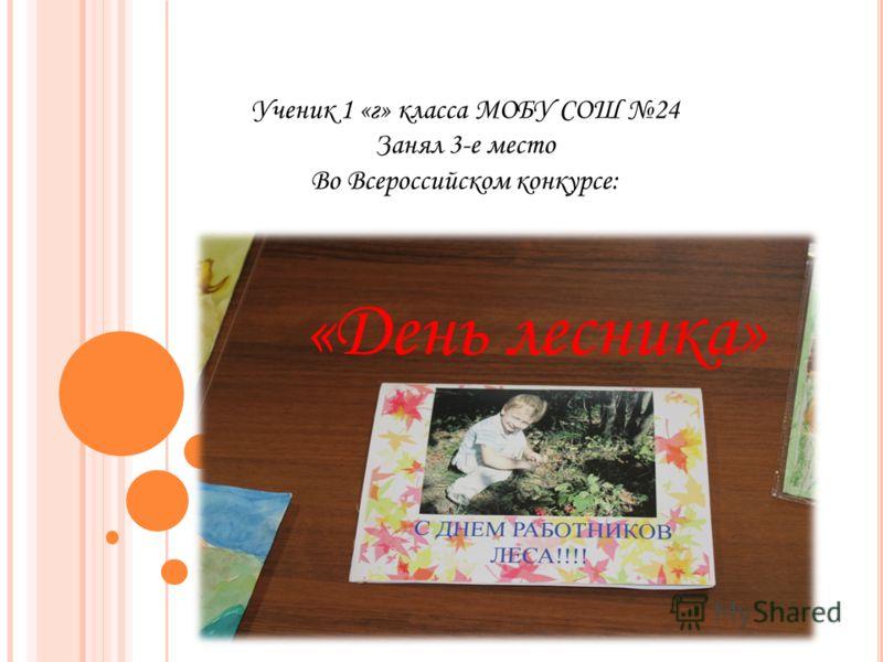 Ученик 1 «г» класса МОБУ СОШ 24 Занял 3-е место Во Всероссийском конкурсе: «День лесника»
