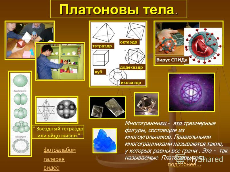 Платоновы тела. Многогранники - это трехмерные фигуры, состоящие из многоугольников. Правильными многогранниками называются такие, у которых равны все грани. Это - так называемые Платоновы тела. подробнее... фотоальбом галерея видео