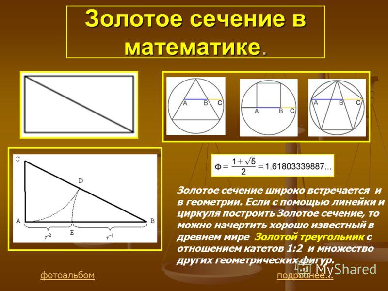 Золотое сечение в математике. Золотое сечение широко встречается и в геометрии. Если с помощью линейки и циркуля построить Золотое сечение, то можно начертить хорошо известный в древнем мире Золотой треугольник с отношением катетов 1:2 и множество др