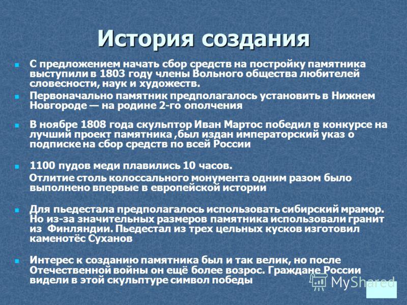 История создания С предложением начать сбор средств на постройку памятника выступили в 1803 году члены Вольного общества любителей словесности, наук и художеств. Первоначально памятник предполагалось установить в Нижнем Новгороде на родине 2-го ополч