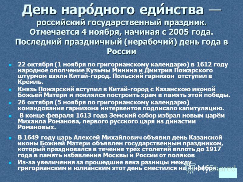 День наро́дного еди́нства российский государственный праздник. Отмечается 4 ноября, начиная с 2005 года. Последний праздничный (нерабочий) день года в России 22 октября (1 ноября по григорианскому календарю) в 1612 году народное ополчение Кузьмы Мини