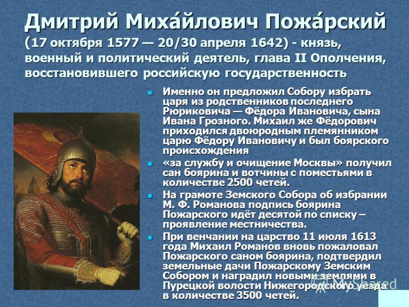 Дмитрий Миха́йлович Пожа́рский ( 17 октября 1577 20/30 апреля 1642) - князь, военный и политический деятель, глава II Ополчения, восстановившего российскую государственность Именно он предложил Собору избрать царя из родственников последнего Рюрикови