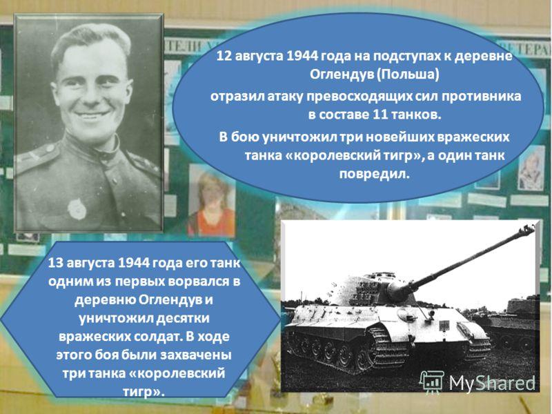 12 августа 1944 года на подступах к деревне Оглендув (Польша) отразил атаку превосходящих сил противника в составе 11 танков. В бою уничтожил три новейших вражеских танка «королевский тигр», а один танк повредил. 13 августа 1944 года его танк одним и