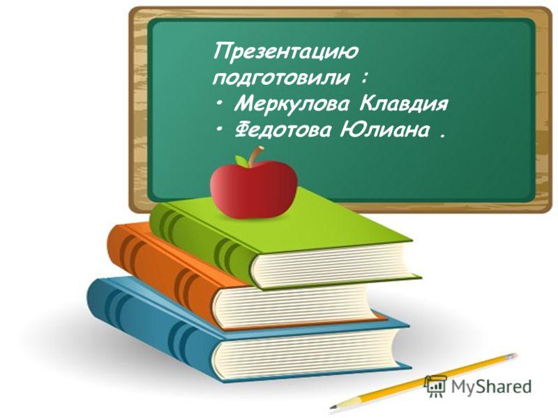 Презентацию подготовили : Меркулова Клавдия Федотова Юлиана.