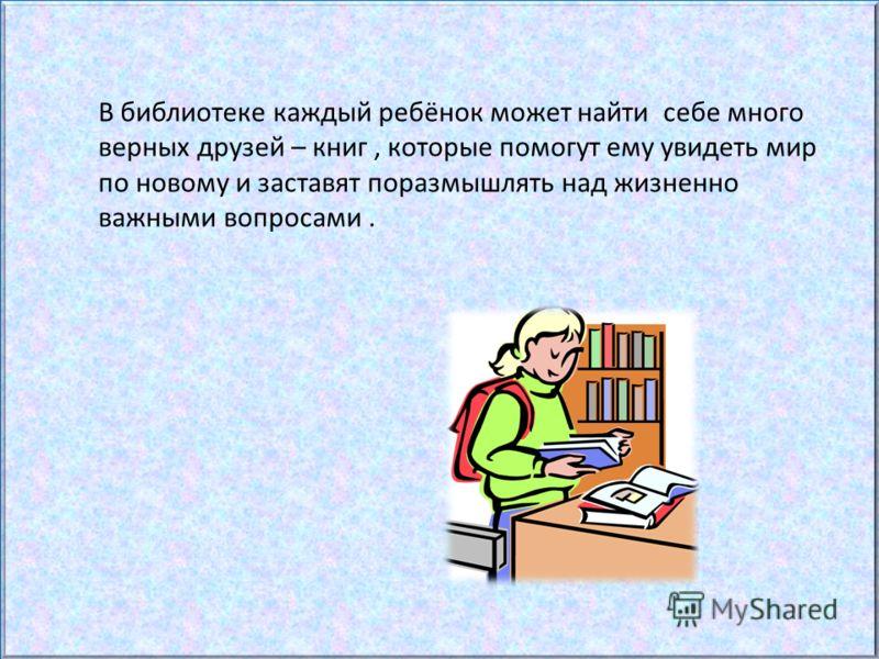 В библиотеке каждый ребёнок может найти себе много верных друзей – книг, которые помогут ему увидеть мир по новому и заставят поразмышлять над жизненно важными вопросами.
