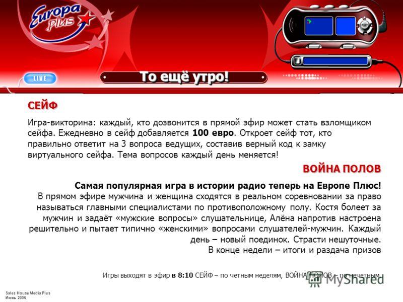 Sales House Media Plus Июнь 2006 ВОЙНА ПОЛОВ Самая популярная игра в истории радио теперь на Европе Плюс! В прямом эфире мужчина и женщина сходятся в реальном соревновании за право называться главными специалистами по противоположному полу. Костя бол