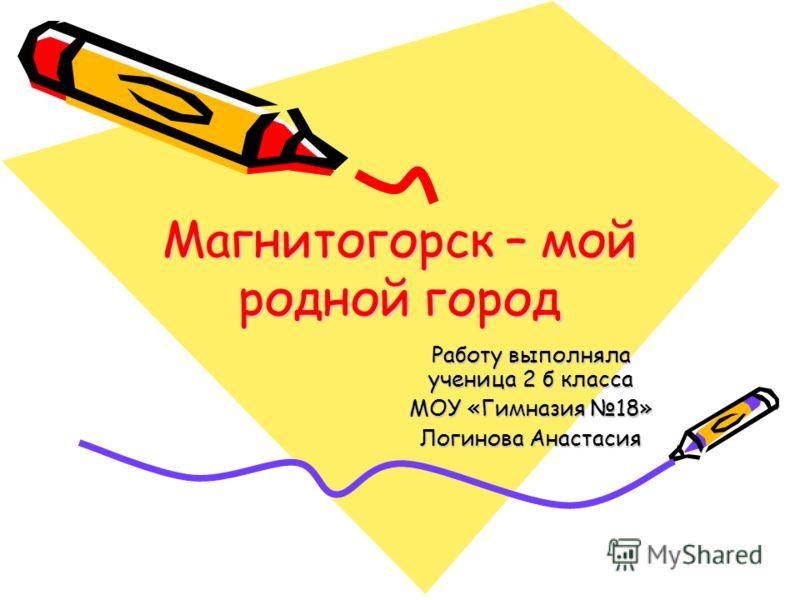 Магнитогорск – мой родной город Работу выполняла ученица 2 б класса МОУ «Гимназия 18» Логинова Анастасия