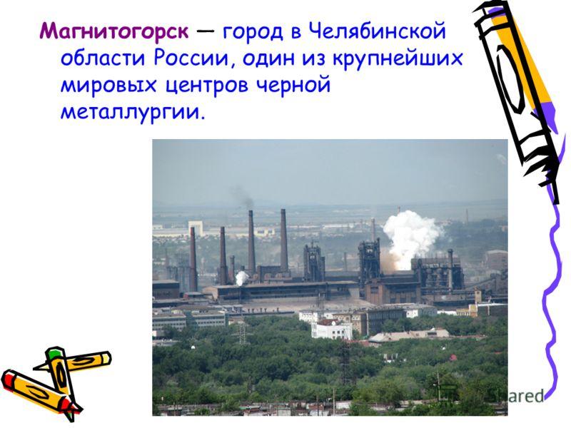 Магнитогорск город в Челябинской области России, один из крупнейших мировых центров черной металлургии.