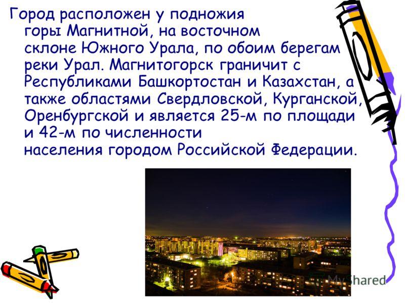 Город расположен у подножия горы Магнитной, на восточном склоне Южного Урала, по обоим берегам реки Урал. Магнитогорск граничит с Республиками Башкортостан и Казахстан, а также областями Свердловской, Курганской, Оренбургской и является 25-м по площа