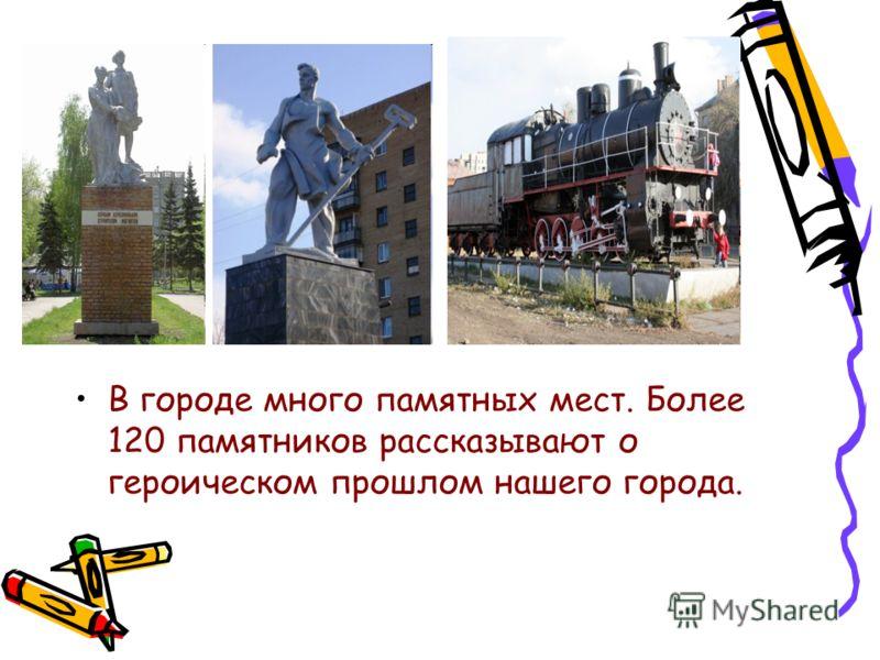 В городе много памятных мест. Более 120 памятников рассказывают о героическом прошлом нашего города.