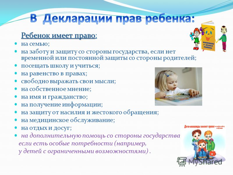 Ребенок имеет право: на семью; на заботу и защиту со стороны государства, если нет временной или постоянной защиты со стороны родителей; посещать школу и учиться; на равенство в правах; свободно выражать свои мысли; на собственное мнение; на имя и гр