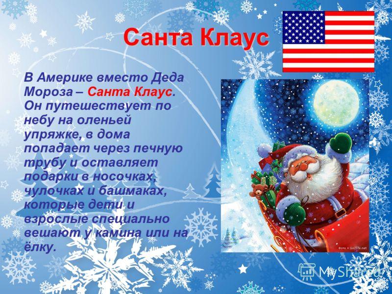 Санта Клаус В Америке вместо Деда Мороза – Санта Клаус. Он путешествует по небу на оленьей упряжке, в дома попадает через печную трубу и оставляет подарки в носочках, чулочках и башмаках, которые дети и взрослые специально вешают у камина или на ёлку