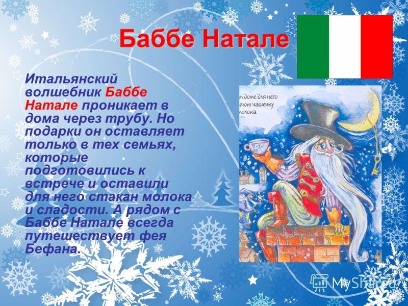 Баббе Натале Итальянский волшебник Баббе Натале проникает в дома через трубу. Но подарки он оставляет только в тех семьях, которые подготовились к встрече и оставили для него стакан молока и сладости. А рядом с Баббе Натале всегда путешествует фея Бе
