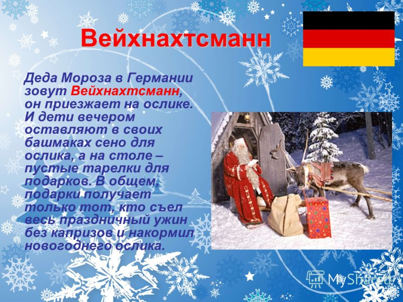 Вейхнахтсманн Деда Мороза в Германии зовут Вейхнахтсманн, он приезжает на ослике. И дети вечером оставляют в своих башмаках сено для ослика, а на столе – пустые тарелки для подарков. В общем, подарки получает только тот, кто съел весь праздничный ужи