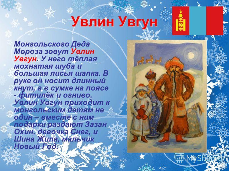 Увлин Увгун Монгольского Деда Мороза зовут Увлин Увгун. У него тёплая мохнатая шуба и большая лисья шапка. В руке он носит длинный кнут, а в сумке на поясе - фитилёк и огниво. Увлин Увгун приходит к монгольским детям не один – вместе с ним подарки ра