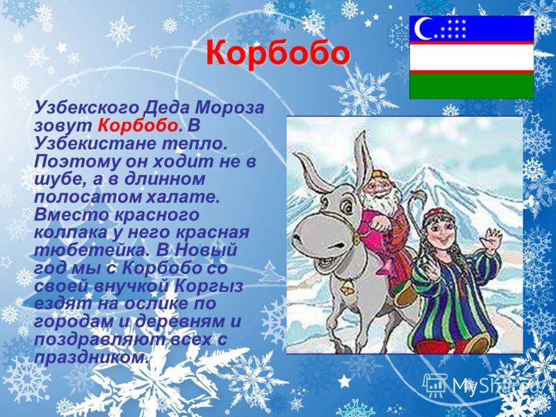 Корбобо Узбекского Деда Мороза зовут Корбобо. В Узбекистане тепло. Поэтому он ходит не в шубе, а в длинном полосатом халате. Вместо красного колпака у него красная тюбетейка. В Новый год мы с Корбобо со своей внучкой Коргыз ездят на ослике по городам