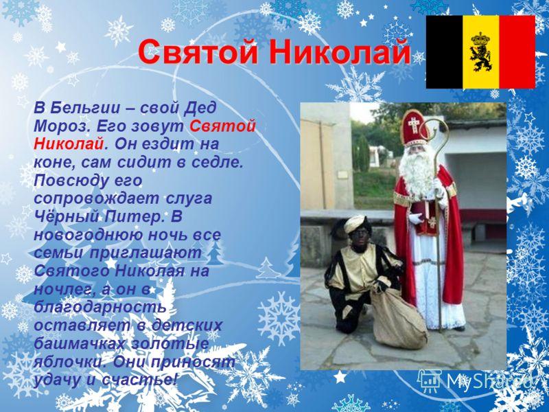 Святой Николай В Бельгии – свой Дед Мороз. Его зовут Святой Николай. Он ездит на коне, сам сидит в седле. Повсюду его сопровождает слуга Чёрный Питер. В новогоднюю ночь все семьи приглашают Святого Николая на ночлег, а он в благодарность оставляет в