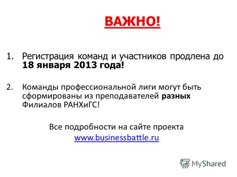 ВАЖНО! 1.Регистрация команд и участников продлена до 18 января 2013 года! 2.Команды профессиональной лиги могут быть сформированы из преподавателей разных Филиалов РАНХиГС! Все подробности на сайте проекта www.businessbattle.ru
