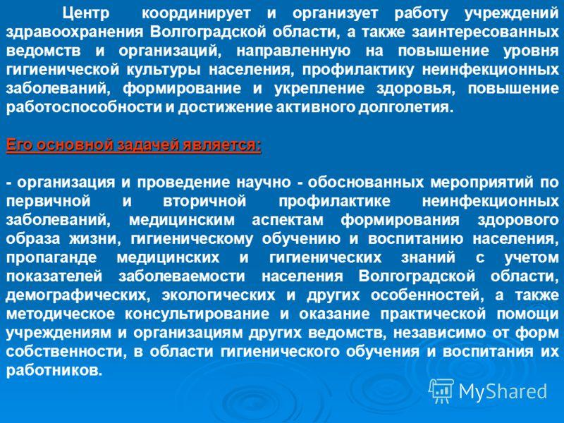 Центр координирует и организует работу учреждений здравоохранения Волгоградской области, а также заинтересованных ведомств и организаций, направленную на повышение уровня гигиенической культуры населения, профилактику неинфекционных заболеваний, форм