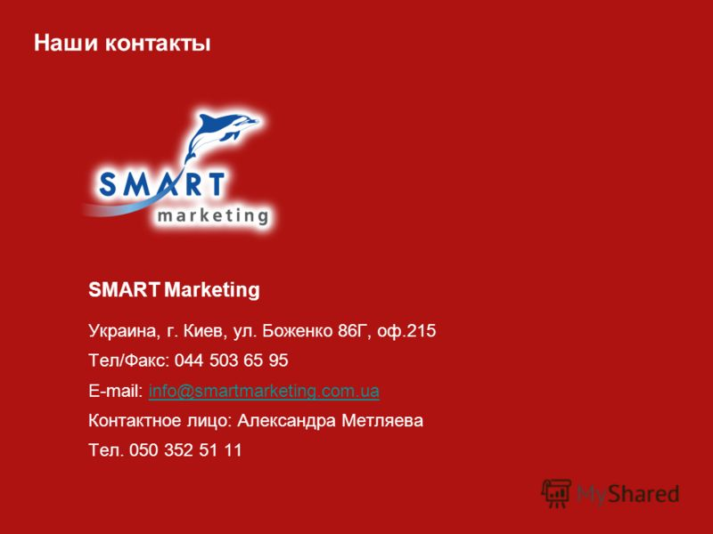 Наши контакты SMART Marketing Украина, г. Киев, ул. Боженко 86Г, оф.215 Тел/Факс: 044 503 65 95 E-mail: info@smartmarketing.com.uainfo@smartmarketing.com.ua Контактное лицо: Александра Метляева Тел. 050 352 51 11