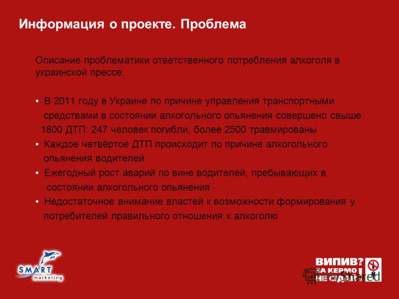 Информация о проекте. Проблема Описание проблематики ответственного потребления алкоголя в украинской прессе: В 2011 году в Украине по причине управления транспортными средствами в состоянии алкогольного опьянения совершено свыше 1800 ДТП: 247 челове