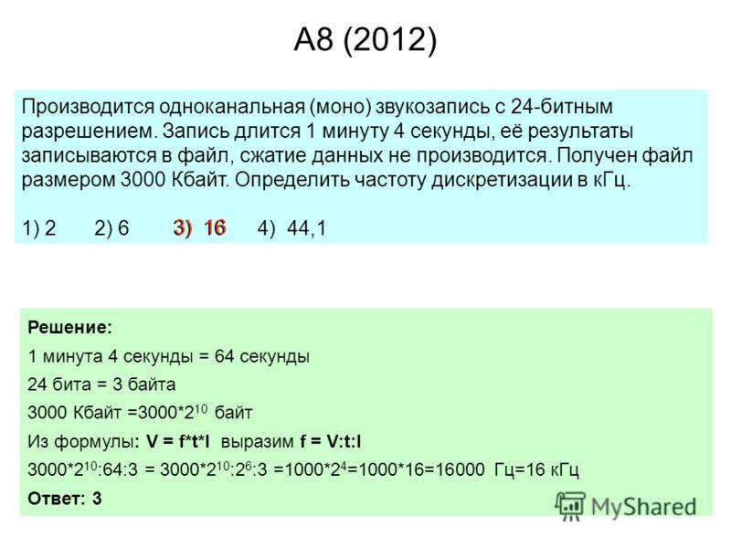 A8 (2012) Производится одноканальная (моно) звукозапись с 24-битным разрешением. Запись длится 1 минуту 4 секунды, её результаты записываются в файл, сжатие данных не производится. Получен файл размером 3000 Кбайт. Определить частоту дискретизации в