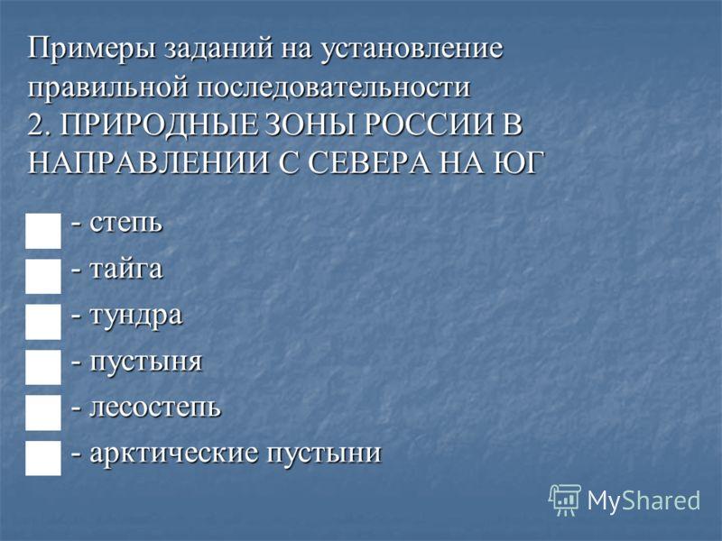 Примеры заданий на установление правильной последовательности 2. ПРИРОДНЫЕ ЗОНЫ РОССИИ В НАПРАВЛЕНИИ С СЕВЕРА НА ЮГ - степь - степь - тайга - тайга - тундра - тундра - пустыня - пустыня - лесостепь - лесостепь - арктические пустыни - арктические пуст