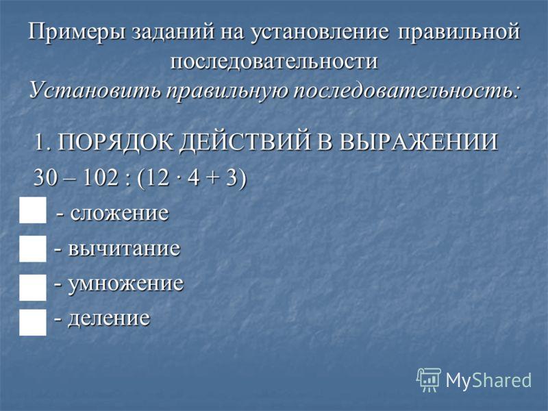Примеры заданий на установление правильной последовательности Установить правильную последовательность: 1. ПОРЯДОК ДЕЙСТВИЙ В ВЫРАЖЕНИИ 30 – 102 : (12 · 4 + 3) - сложение - сложение - вычитание - вычитание - умножение - умножение - деление - деление
