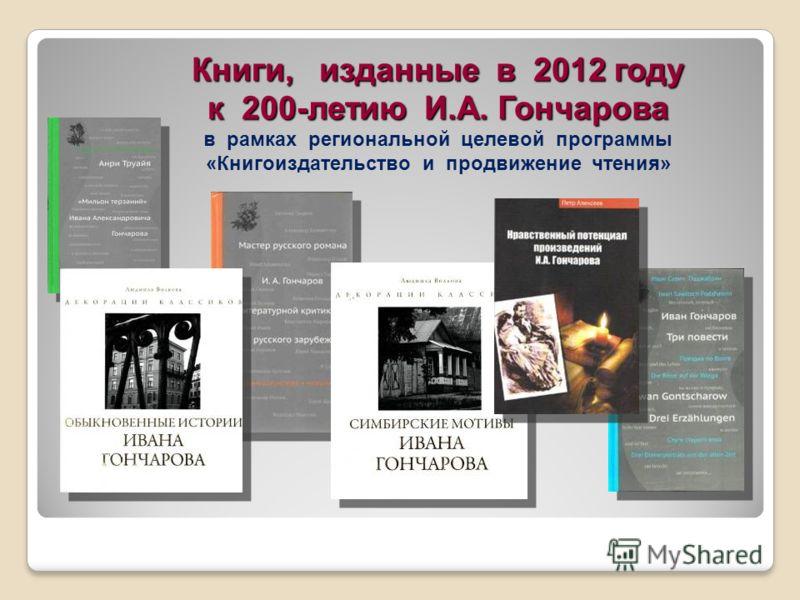 Книги, изданные в 2012 году к 200-летию И.А. Гончарова Книги, изданные в 2012 году к 200-летию И.А. Гончарова в рамках региональной целевой программы «Книгоиздательство и продвижение чтения»