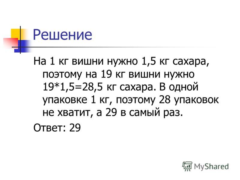 Решение На 1 кг вишни нужно 1,5 кг сахара, поэтому на 19 кг вишни нужно 19*1,5=28,5 кг сахара. В одной упаковке 1 кг, поэтому 28 упаковок не хватит, а 29 в самый раз. Ответ: 29