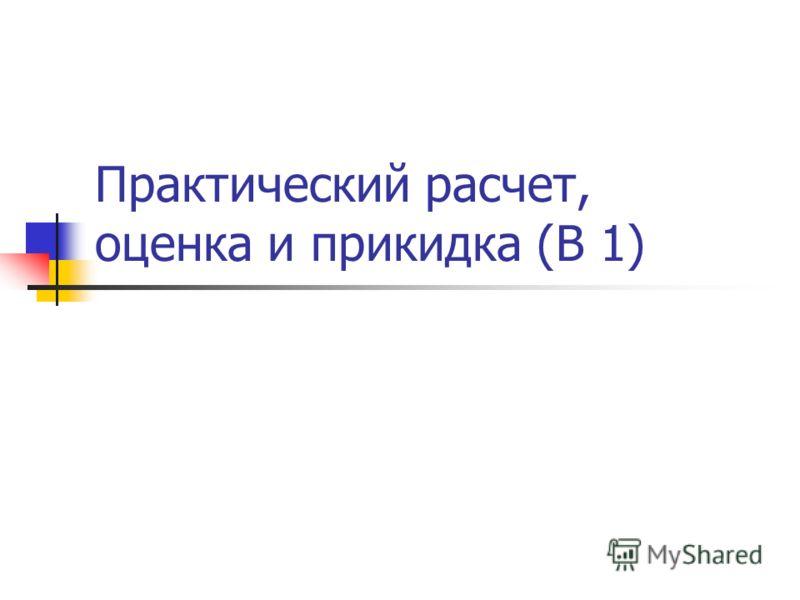 Практический расчет, оценка и прикидка (В 1)